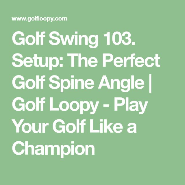 Golf Swing 103. Setup: The Perfect Golf Spine Angle | Golf Loopy - Play Your Golf Like a Champion