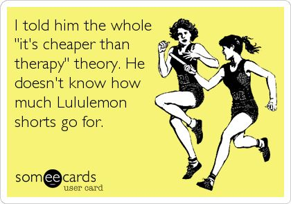 I told him the whole 'it's cheaper than therapy' theory. He doesn't know how much Lululemon shorts go for.