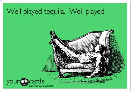 Well played tequila. Well played.