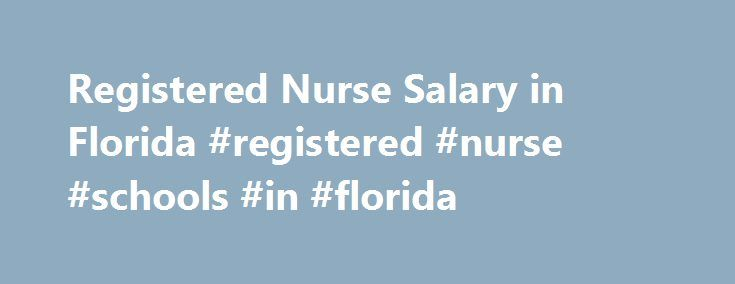 Registered Nurse Salary in Florida #registered #nurse #schools #in #florida http://namibia.remmont.com/registered-nurse-salary-in-florida-registered-nurse-schools-in-florida/  # Being the fourth highest employer of RNs, Florida had 162,530 registered nurses in different hospitals and healthcare institutions, in May 2013. The state offered annual and hourly mean wages of $62,060 and $29.84, respectively, as per the information provided by the Bureau of Labor Statistics. Employment per 1000…