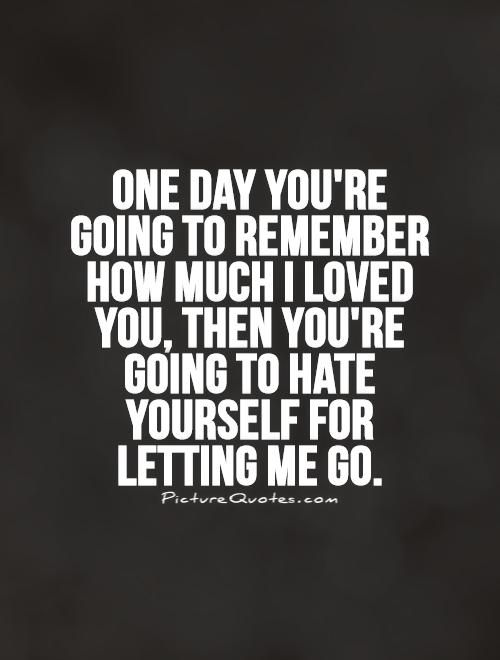 One day you're going to remember how much I loved you, then you're going to hate yourself for letting me go. Break up quotes on PictureQuotes.com.