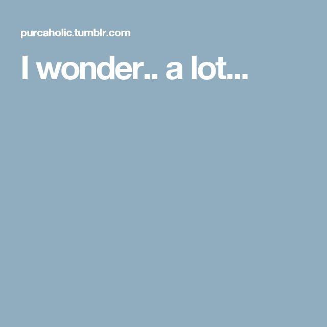 I wonder.. a lot...