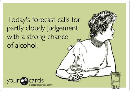 Today's forecast calls for partly cloudy judgement with a strong chance of alcohol.  It's WINE TIME!