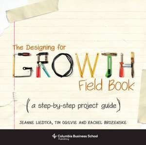 The Designing for Growth Field Book – A Step–by–Step Project Guide de Jeanne Liedtka