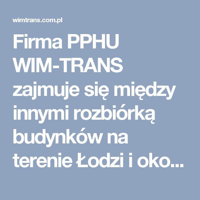 Firma PPHU WIM-TRANS zajmuje się między innymi rozbiórką budynków na terenie Łodzi i okolic