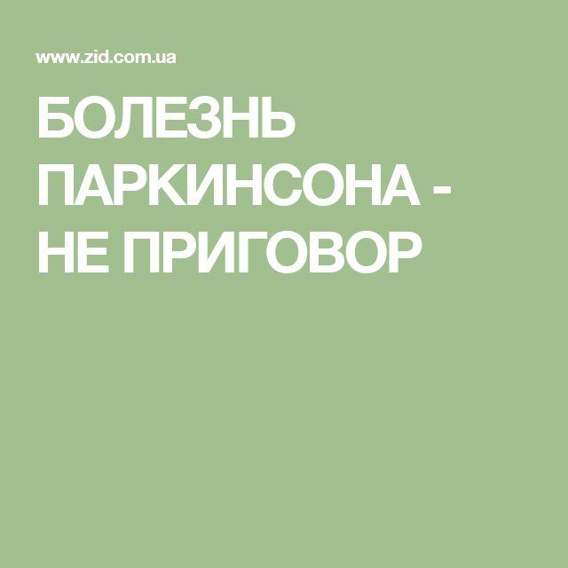 БОЛЕЗНЬ ПАРКИНСОНА - НЕ ПРИГОВОР
