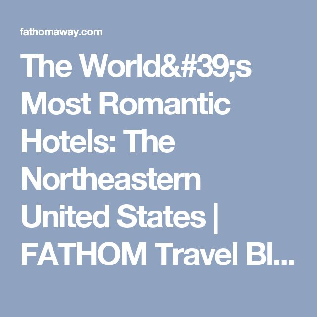 The World's Most Romantic Hotels: The Northeastern United States | FATHOM Travel Blog and Travel Guides
