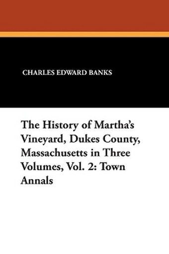 The History of Martha's Vineyard, Dukes County, Massachusetts in Three Volumes, Vol. 2: Town Annals, by Charles Edward Banks (Paperback)