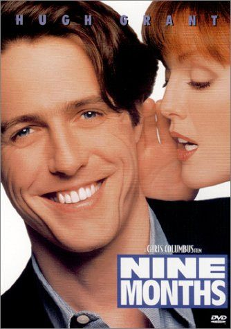 Nine Months - It's Hugh Grant!! Funny movie. He is forced into fatherhood when he finds out his girlfriend is pregnant.