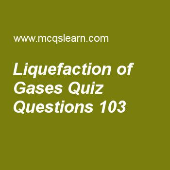 Learn quiz on liquefaction of gases, chemistry quiz 103 to practice. Free chemistry MCQs questions and answers to learn liquefaction of gases MCQs with answers. Practice MCQs to test knowledge on liquefaction of gases, chromatography, liquid crystals, thermometry scales worksheets.  Free liquefaction of gases worksheet has multiple choice quiz questions as in method of liquefaction of gases quantity which falls is, answer key with choices as surface area, density, volume and temperature…
