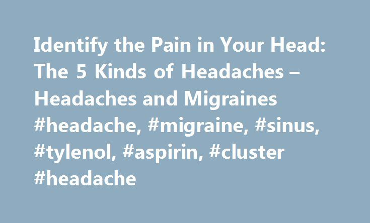 Identify the Pain in Your Head: The 5 Kinds of Headaches – Headaches and Migraines #headache, #migraine, #sinus, #tylenol, #aspirin, #cluster #headache http://indiana.remmont.com/identify-the-pain-in-your-head-the-5-kinds-of-headaches-headaches-and-migraines-headache-migraine-sinus-tylenol-aspirin-cluster-headache/  # Identify the Pain in Your Head: The 5 Kinds of Headaches Last updated: May 10, 2008 It's critical to identify which type of headache you suffer from tension, cluster, sinus…