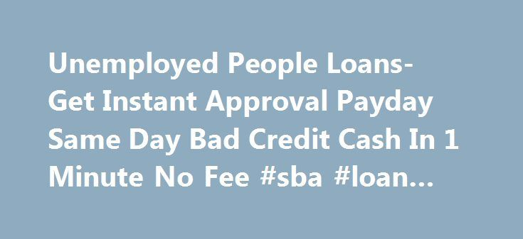 Unemployed People Loans- Get Instant Approval Payday Same Day Bad Credit Cash In 1 Minute No Fee #sba #loan #rates http://loan.remmont.com/unemployed-people-loans-get-instant-approval-payday-same-day-bad-credit-cash-in-1-minute-no-fee-sba-loan-rates/  #cash loans for unemployed # Cash Deposited In 24 Hours.. Welcome to Unemployed People Loans Monetary urgency does not discriminate between employed or unemployed. As an unemployed individual, at times you too may need a loan, if not right…