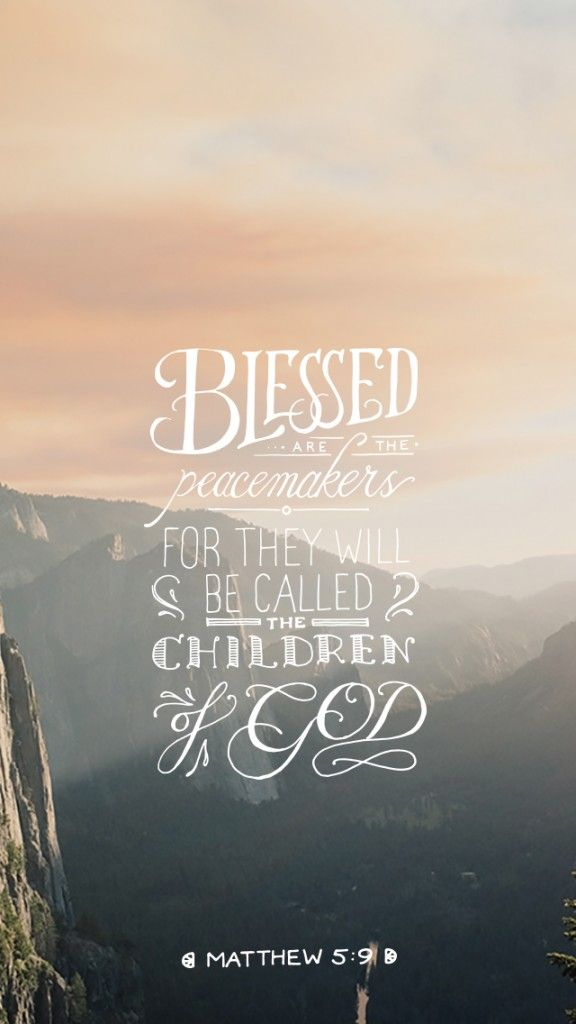 Blessed are the peacemakers for they shall be called the children of God. Matthew 5:9