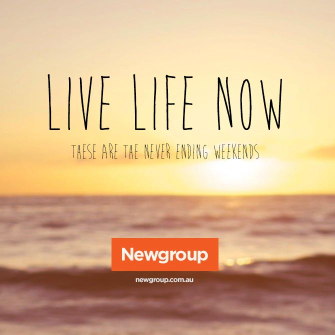 Don't just live for the weekend, live now.