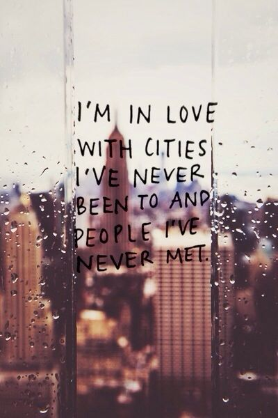 I'm in love with cities I've never been to and people I've never met. - #Travel #Quotes