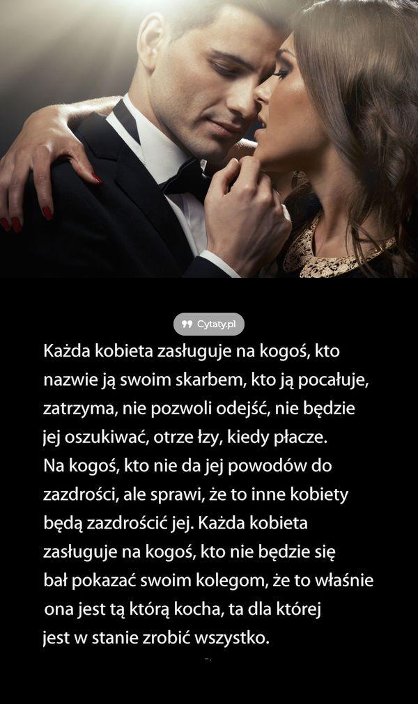 Każda kobieta zasługuje na kogoś, kto nazwie ją swoim skarbem, kto ją pocałuje, zatrzyma, nie ...