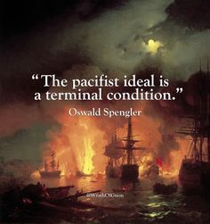 """""""The pacifist ideal is a terminal condition.""""  – Oswald Spengler"""
