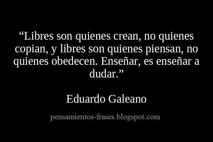 frases_de_Eduardo_Galeano_Libres_son_quienes_crean_no_quienes_copian