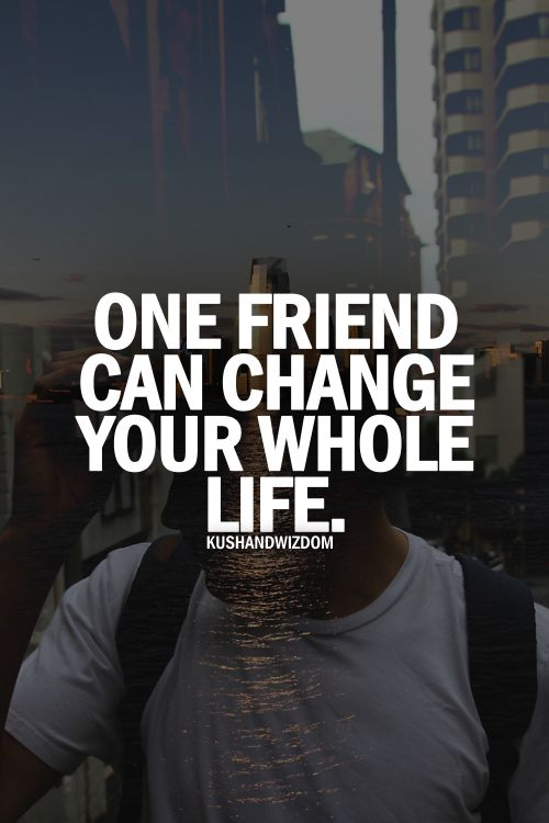 One friend can change your whole life.  <3