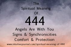 Do you see the repeating number 444? 444 is a very powerful number. It means that your angels are by your side and want the very best for you. They are asking that you pay attention very carefully to the signs that you see around you.  This may come in the form of a music song on the radio, an Earth angel saying a specific phrase to you at just the right moment, or seeing certain numbers or words on a license plate or road sign. http://www.intuitivejournal.com/spiritual-meaning-of-444/.