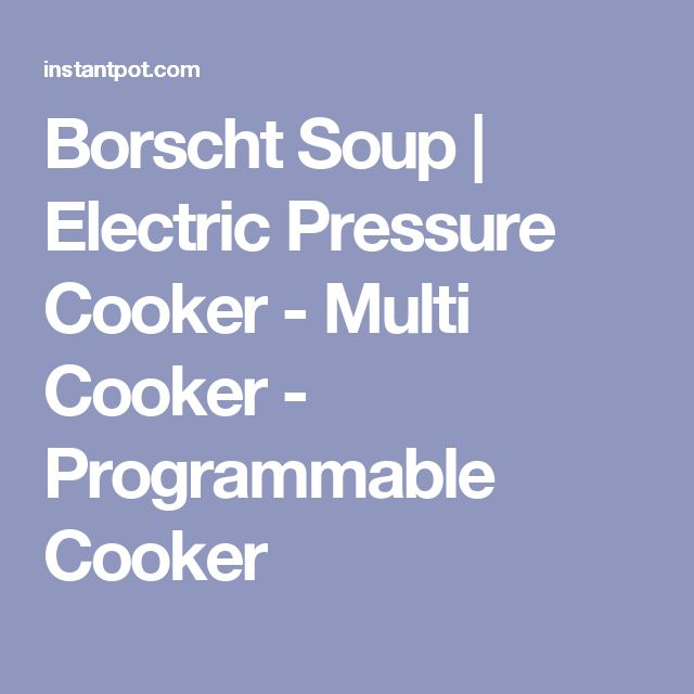 Borscht Soup | Electric Pressure Cooker - Multi Cooker - Programmable Cooker