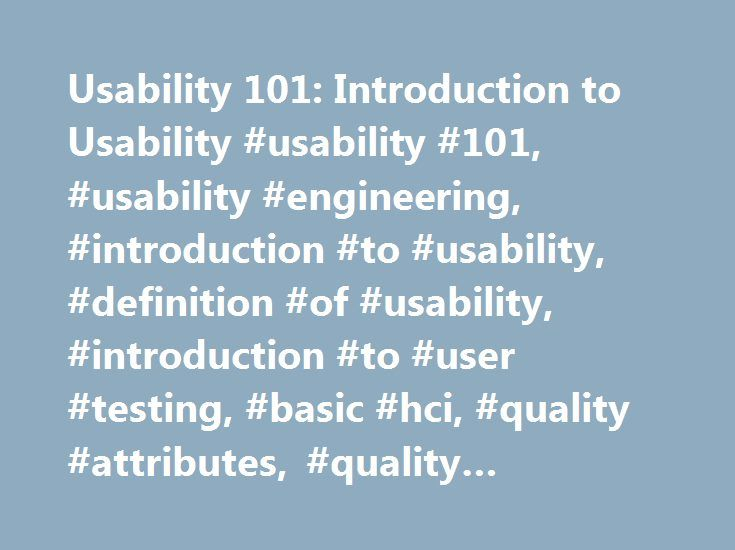 Usability 101: Introduction to Usability #usability #101, #usability #engineering, #introduction #to #usability, #definition #of #usability, #introduction #to #user #testing, #basic #hci, #quality #attributes, #quality #assurance http://wichita.remmont.com/usability-101-introduction-to-usability-usability-101-usability-engineering-introduction-to-usability-definition-of-usability-introduction-to-user-testing-basic-hci-quality-at/  # Nielsen Norman Group Browse by Topic and Author Topics All…