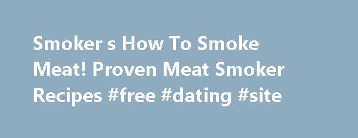Smoker s How To Smoke Meat! Proven Meat Smoker Recipes #free #dating #site http://free.remmont.com/smoker-s-how-to-smoke-meat-proven-meat-smoker-recipes-free-dating-site/  #oxford dictionary free download # Smoker Cooking D o you love smoked foods? Are you an old hand at smoker cooking, looking for a new smoked meat recipe? Maybe you just licked your fingers clean after inhaling that platter of mouthwatering, tender, smoky ribs and thought to yourself. /* 728×90, создано 05.02.11…