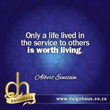Only a life lived in the service to others is worth living. - Albert Einstein