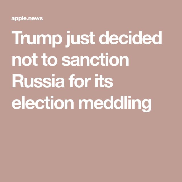 Trump just decided not to sanction Russia for its election meddling