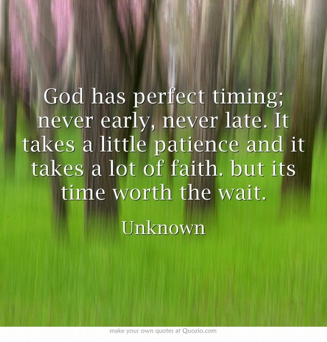 God has perfect timing; never early, never late. It takes a little patience and it takes a lot of faith. but its time worth the wait.