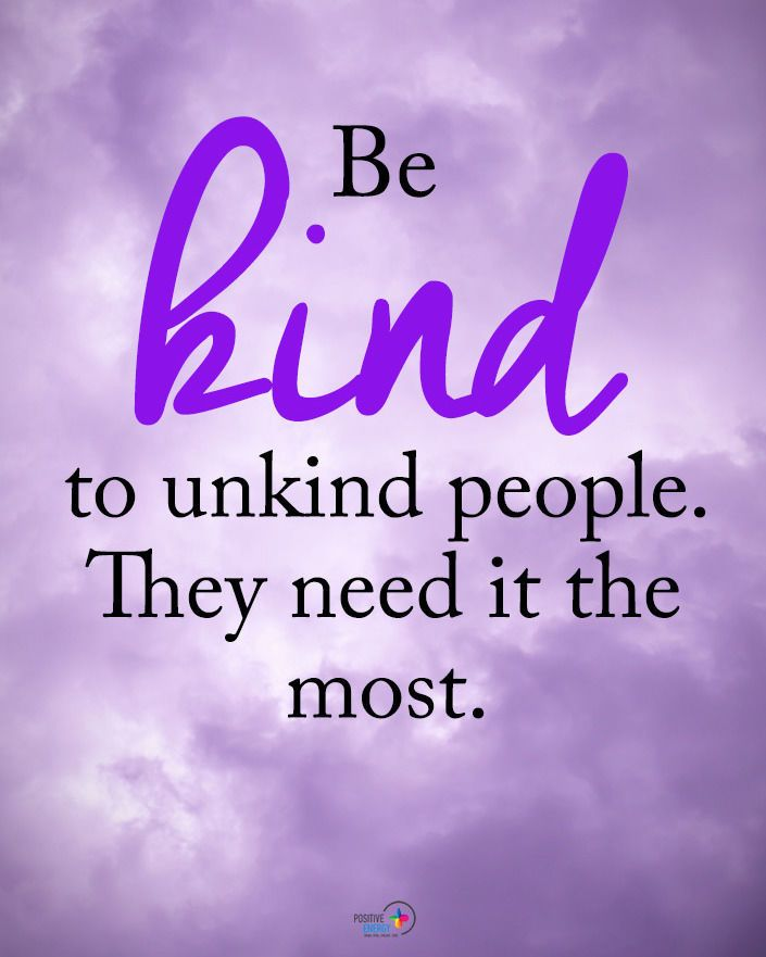 Be Kind To Unkind People They Need It The Most Unkind People