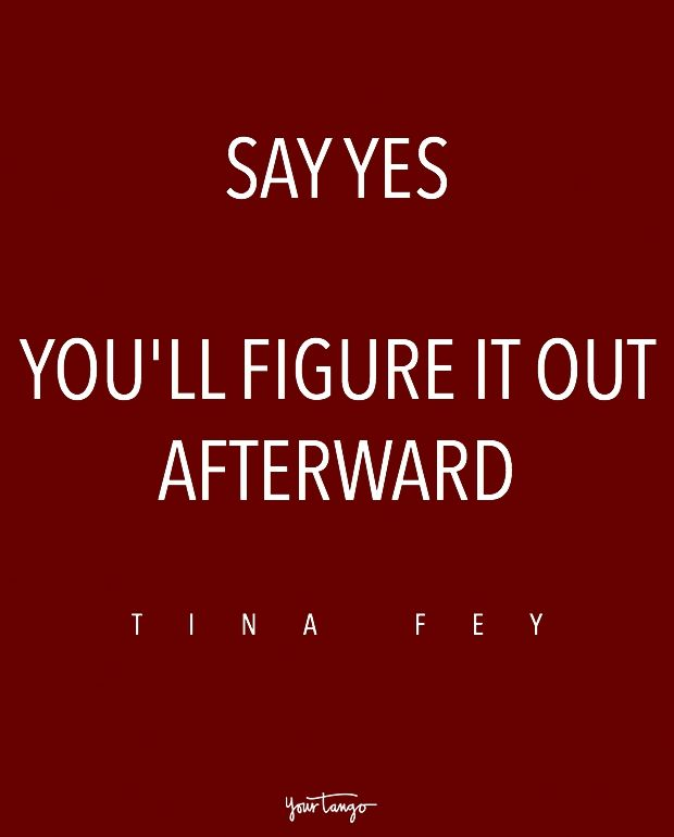 """""""Say yes. You'll figure it out afterward."""" — Tina Fey"""