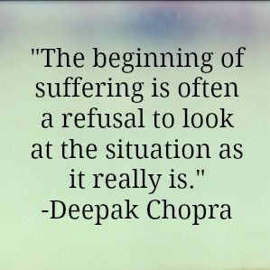 "#quote ""The beginning of suffering is often a refusal to look at the situation as it really is."" --Deepak Chopra"