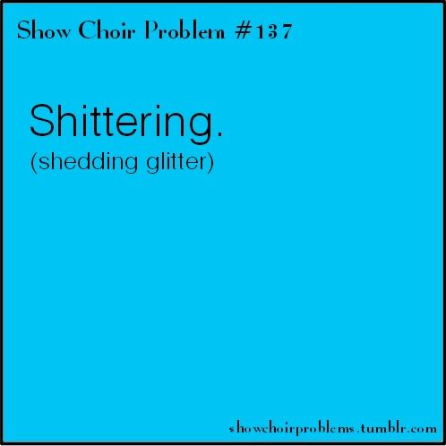 #137, Shittering (shedding glitter). As I walked into the kitchen to show my sisters my new show choir dress, I left a path of glitter all over the hallway and kitchen. My older sister then yelled at me to Stop shittering everywhere! which she explained as shedding glitter. Shittering.