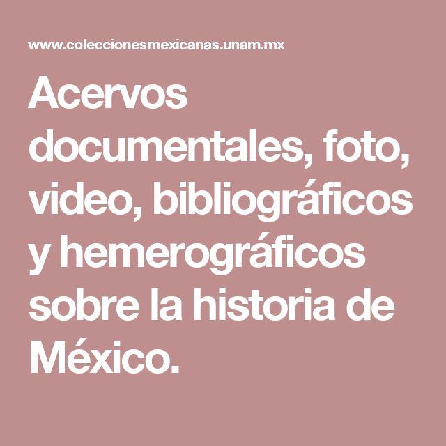 Acervos documentales, foto, video, bibliográficos y hemerográficos sobre la historia de México.