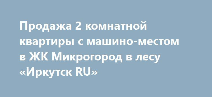 Продажа 2 комнатной квартиры с машино-местом в ЖК Микрогород в лесу «Иркутск RU» http://www.pogruzimvse.ru/doska54/?adv_id=34703  А вам нужна двух комнатная квартира с видом на лес? Купившему квартиру  - машино-место на подземном паркинге в подарок.  Уникальное предложение - 2-х комнатная квартира 64.3 м² на 8 этаже 8-ми этажного монолитного дома в жилищном комплексе «Микрогород в лесу», Площадь комнат - 20 м² и 16 м², Кухня - 11 м², Жилая - 36 м². Санузел раздельный, Лоджия с видом на лес…
