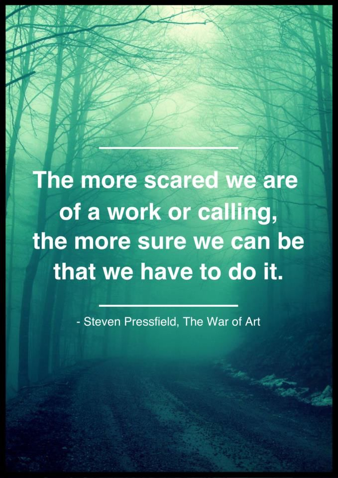 """""""The more scared we are of a work or calling, the more sure we can be that we have to do it."""" - Steven Pressfield, The War of Art"""