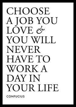 how to never work a day in your life = choose a job you love  #work #quotes #inspirational  taken from http://www.inspirational-quotes-about-life.net/yourlife.html