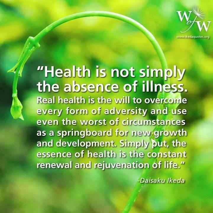 "Health is not simply the absence of illness. Real health is the will to overcome every form of adversity and use even the worst of circumstances as a springboard for new growth and development. Simply put, the essence of health is the constant renewal and rejuvenation of life."" - Daisaku Ikeda quote"