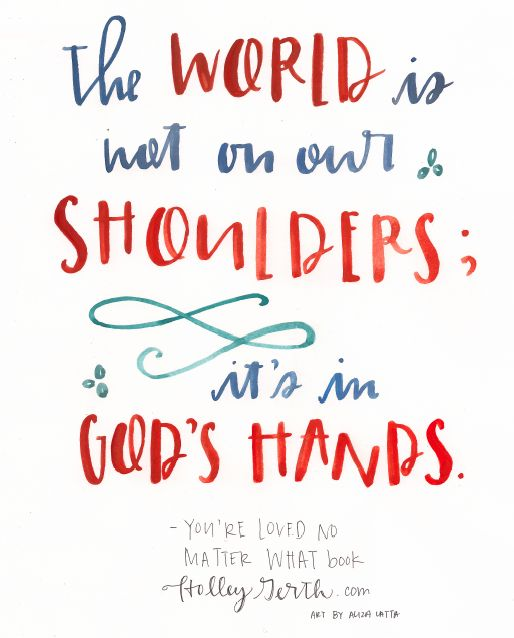 The world is not on our shoulders; it's in God's hands. I need that reminder often.
