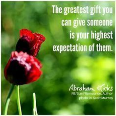 The greatest gift you can give someone is your highest expectation of them. ~ Abraham Hicks