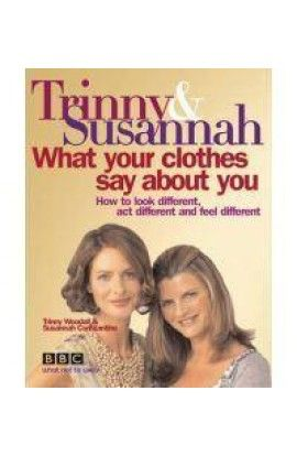 What Your Clothes Say About You: How To Look Different, Act Different And Feel Different - Trinny Woodall; Susannah Constantine Hardcover 2005
