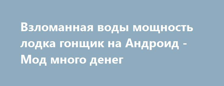Взломанная воды мощность лодка гонщик на Андроид - Мод много денег http://android-gamerz.ru/1133-vzlomannaya-vody-moschnost-lodka-gonschik-na-android-mod-mnogo-deneg.html