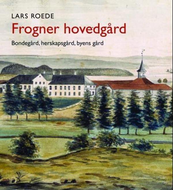 Frogner hovedgård - Bondegård, herskapsgård, byens gård av Lars Roede (ISBN: 8253034962, 9788253034966)