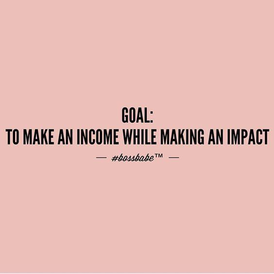 Goal is to make an income while making an impact | Being You | Sassy Quotes | Funny Quotes | #beinspired #beyourself #sassyquotes | www.unsoshl.com