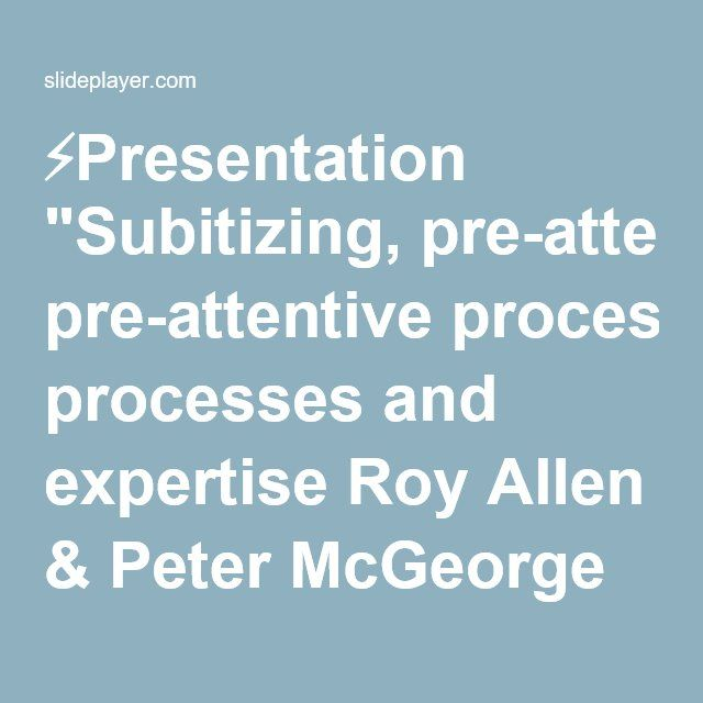"""⚡Presentation """"Subitizing, pre-attentive processes and expertise Roy Allen & Peter McGeorge School of Psychology, University of Aberdeen."""""""