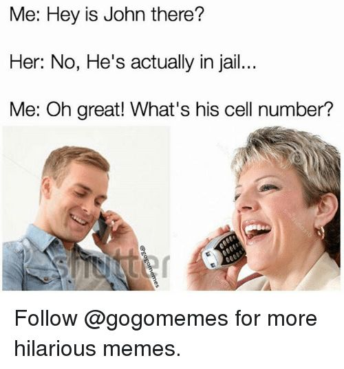 Jail, Memes, and Dank Memes: Me: Hey is John there?   Her: No, He's actually in jail...   Me: Oh great! What's his cell number?  Follow @gogomemes for more hilarious memes.