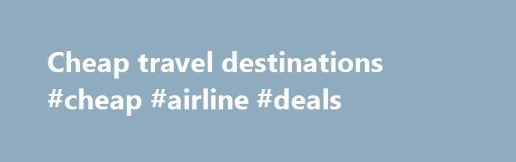 Cheap travel destinations #cheap #airline #deals http://travel.remmont.com/cheap-travel-destinations-cheap-airline-deals/  #cheap travel destinations # Cheap travel destinations Traveling on a budget does not have to be a difficult task. It is easy to find cheap travel destinations be simply looking at alternative locations to the tourist spots. Usually these cheaper locations aren't very far from their more expensive counterparts. The Dominican Republic The Dominican Republic […]The post…