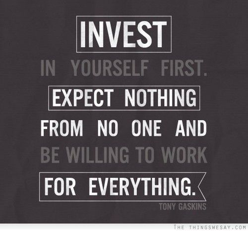 Invest in yourself first expect nothing from no one and be willing to work for everything - TheThingsWeSay