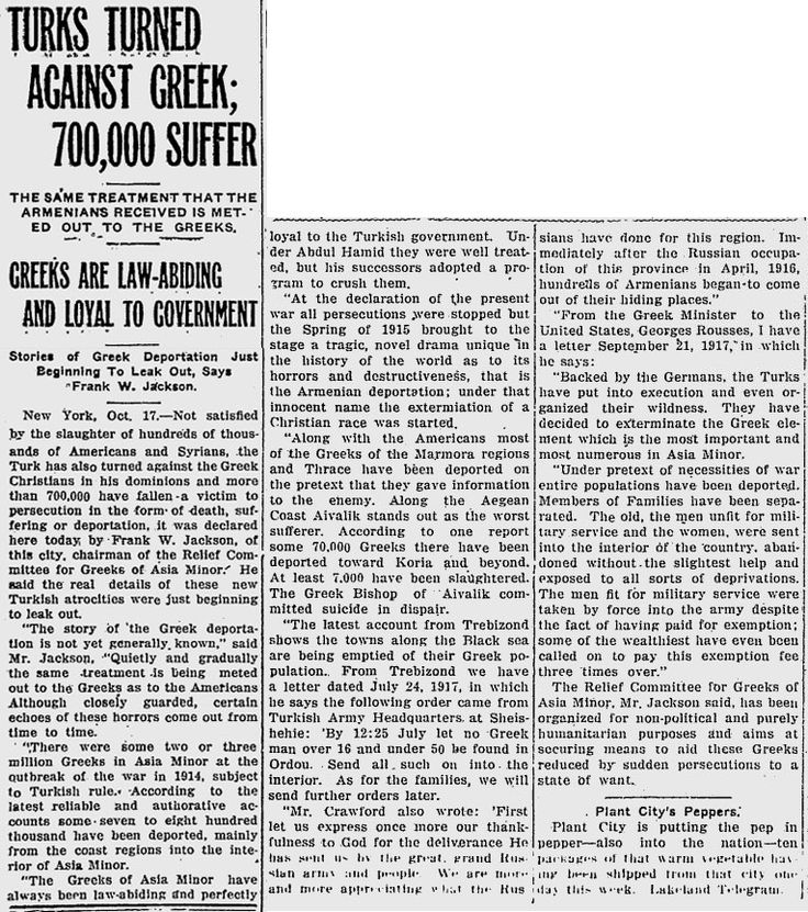 TURKS TURNED AGAINST GREEK; 700,000 SUFFER THE SAME TREATMENT THAT THE ARMENIANS RECEIVED IS METED OUT TO THE GREEKS. GREEKS ARE LAW-ABIDING AND LOYAL TO GOVERNMENT Stories of Greek Deportation Just beginning to Leak Out, Says Frank W. Jackson. The Evening Independent 17 October 1917.